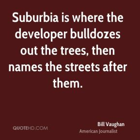 Bill Vaughan - Suburbia is where the developer bulldozes out the trees, then names the streets after them.
