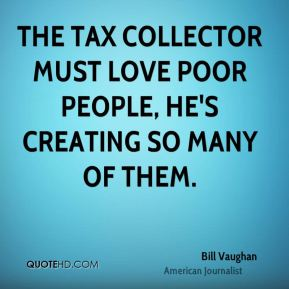 Bill Vaughan - The tax collector must love poor people, he's creating so many of them.