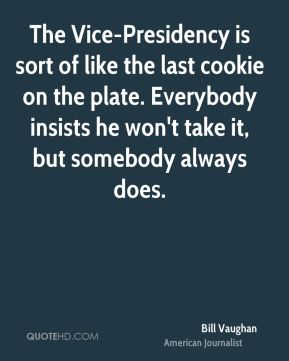 The Vice-Presidency is sort of like the last cookie on the plate. Everybody insists he won't take it, but somebody always does.