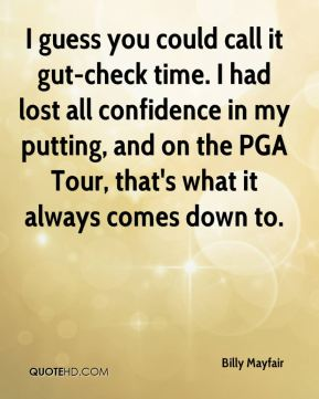 I guess you could call it gut-check time. I had lost all confidence in my putting, and on the PGA Tour, that's what it always comes down to.