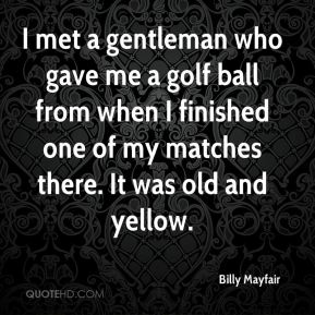 Billy Mayfair - I met a gentleman who gave me a golf ball from when I finished one of my matches there. It was old and yellow.