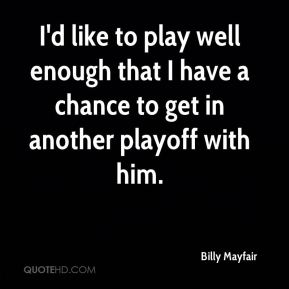 Billy Mayfair - I'd like to play well enough that I have a chance to get in another playoff with him.