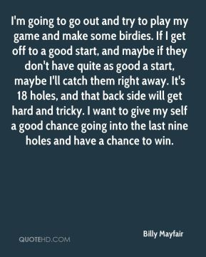 I'm going to go out and try to play my game and make some birdies. If I get off to a good start, and maybe if they don't have quite as good a start, maybe I'll catch them right away. It's 18 holes, and that back side will get hard and tricky. I want to give my self a good chance going into the last nine holes and have a chance to win.