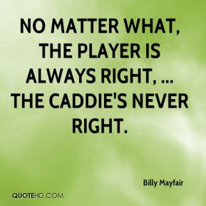 No matter what, the player is always right, ... The caddie's never right.