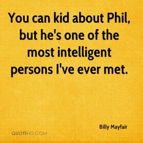 You can kid about Phil, but he's one of the most intelligent persons I've ever met.
