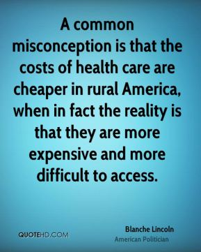 A common misconception is that the costs of health care are cheaper in rural America, when in fact the reality is that they are more expensive and more difficult to access.