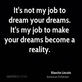 Blanche Lincoln - It's not my job to dream your dreams. It's my job to make your dreams become a reality.