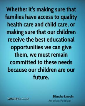 Whether it's making sure that families have access to quality health care and child care, or making sure that our children receive the best educational opportunities we can give them, we must remain committed to these needs because our children are our future.