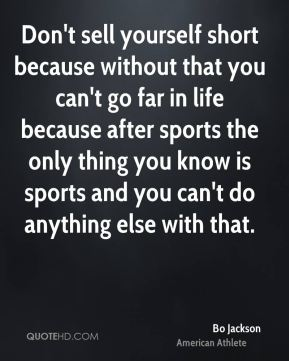 Don't sell yourself short because without that you can't go far in life because after sports the only thing you know is sports and you can't do anything else with that.