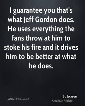 Bo Jackson - I guarantee you that's what Jeff Gordon does. He uses everything the fans throw at him to stoke his fire and it drives him to be better at what he does.