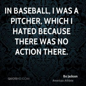 In baseball, I was a pitcher, which I hated because there was no action there.