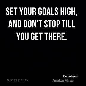 Bo Jackson - Set your goals high, and don't stop till you get there.