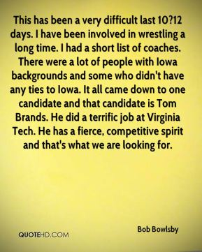 This has been a very difficult last 10?12 days. I have been involved in wrestling a long time. I had a short list of coaches. There were a lot of people with Iowa backgrounds and some who didn't have any ties to Iowa. It all came down to one candidate and that candidate is Tom Brands. He did a terrific job at Virginia Tech. He has a fierce, competitive spirit and that's what we are looking for.