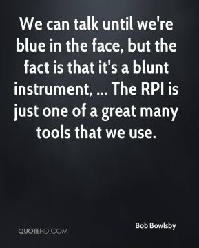 Bob Bowlsby - We can talk until we're blue in the face, but the fact is that it's a blunt instrument, ... The RPI is just one of a great many tools that we use.