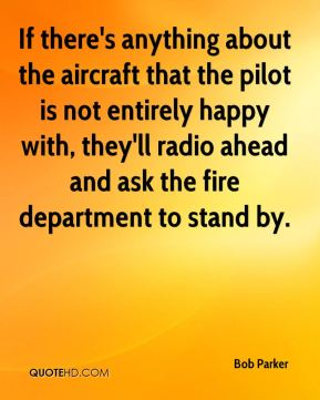 Bob Parker - If there's anything about the aircraft that the pilot is not entirely happy with, they'll radio ahead and ask the fire department to stand by.