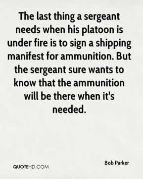 Bob Parker - The last thing a sergeant needs when his platoon is under fire is to sign a shipping manifest for ammunition. But the sergeant sure wants to know that the ammunition will be there when it's needed.