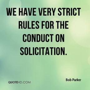 Bob Parker - We have very strict rules for the conduct on solicitation.
