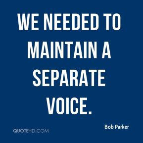 Bob Parker - we needed to maintain a separate voice.