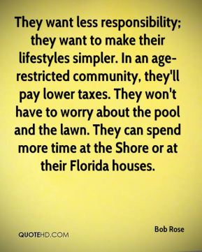 Bob Rose - They want less responsibility; they want to make their lifestyles simpler. In an age-restricted community, they'll pay lower taxes. They won't have to worry about the pool and the lawn. They can spend more time at the Shore or at their Florida houses.