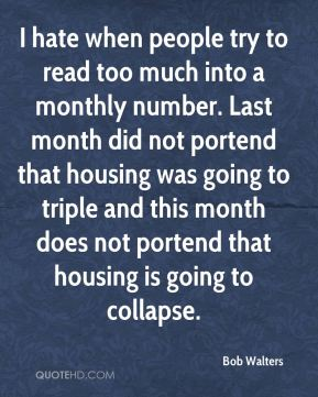 Bob Walters - I hate when people try to read too much into a monthly number. Last month did not portend that housing was going to triple and this month does not portend that housing is going to collapse.