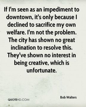 Bob Walters - If I'm seen as an impediment to downtown, it's only because I declined to sacrifice my own welfare. I'm not the problem. The city has shown no great inclination to resolve this. They've shown no interest in being creative, which is unfortunate.