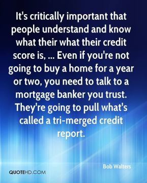 Bob Walters - It's critically important that people understand and know what their what their credit score is, ... Even if you're not going to buy a home for a year or two, you need to talk to a mortgage banker you trust. They're going to pull what's called a tri-merged credit report.