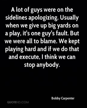Bobby Carpenter - A lot of guys were on the sidelines apologizing. Usually when we give up big yards on a play, it's one guy's fault. But we were all to blame. We kept playing hard and if we do that and execute, I think we can stop anybody.