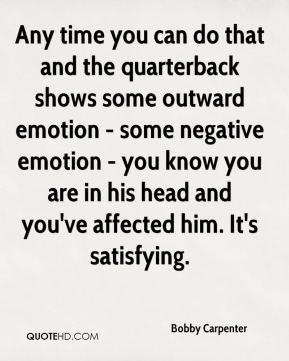 Bobby Carpenter - Any time you can do that and the quarterback shows some outward emotion - some negative emotion - you know you are in his head and you've affected him. It's satisfying.