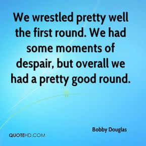 Bobby Douglas - We wrestled pretty well the first round. We had some moments of despair, but overall we had a pretty good round.