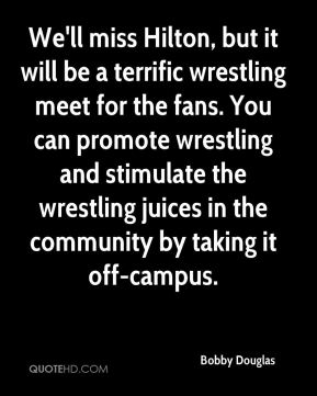 Bobby Douglas - We'll miss Hilton, but it will be a terrific wrestling meet for the fans. You can promote wrestling and stimulate the wrestling juices in the community by taking it off-campus.