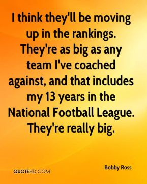 I think they'll be moving up in the rankings. They're as big as any team I've coached against, and that includes my 13 years in the National Football League. They're really big.