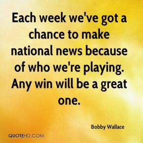 Each week we've got a chance to make national news because of who we're playing. Any win will be a great one.