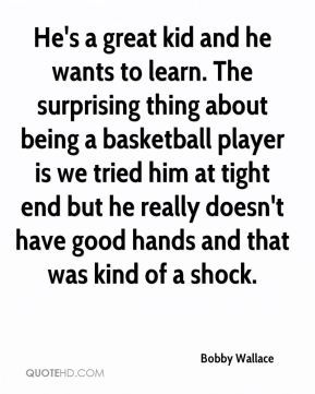 He's a great kid and he wants to learn. The surprising thing about being a basketball player is we tried him at tight end but he really doesn't have good hands and that was kind of a shock.