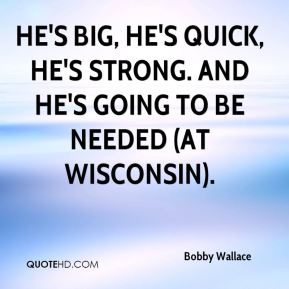 Bobby Wallace - He's big, he's quick, he's strong. And he's going to be needed (at Wisconsin).