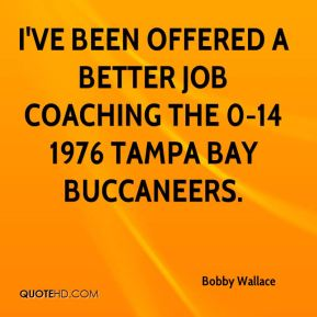 I've been offered a better job coaching the 0-14 1976 Tampa Bay Buccaneers.