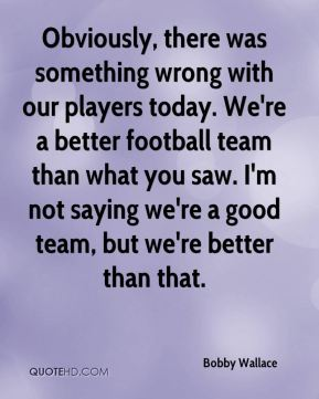 Obviously, there was something wrong with our players today. We're a better football team than what you saw. I'm not saying we're a good team, but we're better than that.
