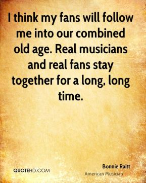 Bonnie Raitt - I think my fans will follow me into our combined old age. Real musicians and real fans stay together for a long, long time.