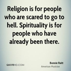 Bonnie Raitt - Religion is for people who are scared to go to hell. Spirituality is for people who have already been there.