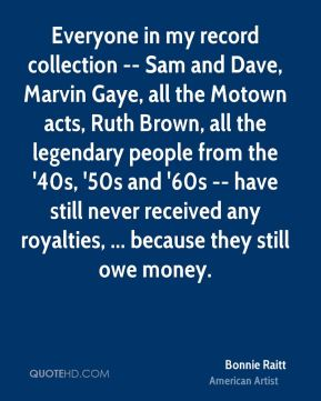 Bonnie Raitt - Everyone in my record collection -- Sam and Dave, Marvin Gaye, all the Motown acts, Ruth Brown, all the legendary people from the '40s, '50s and '60s -- have still never received any royalties, ... because they still owe money.