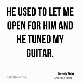 Bonnie Raitt - He used to let me open for him and he tuned my guitar.