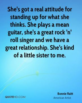 Bonnie Raitt - She's got a real attitude for standing up for what she thinks. She plays a mean guitar, she's a great rock 'n' roll singer and we have a great relationship. She's kind of a little sister to me.