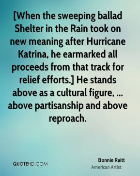 Bonnie Raitt - [When the sweeping ballad Shelter in the Rain took on new meaning after Hurricane Katrina, he earmarked all proceeds from that track for relief efforts.] He stands above as a cultural figure, ... above partisanship and above reproach.