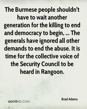 The Burmese people shouldn't have to wait another generation for the killing to end and democracy to begin, ... The generals have ignored all other demands to end the abuse. It is time for the collective voice of the Security Council to be heard in Rangoon.