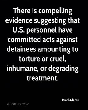 Brad Adams - There is compelling evidence suggesting that U.S. personnel have committed acts against detainees amounting to torture or cruel, inhumane, or degrading treatment.