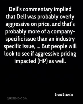 Brent Bracelin - Dell's commentary implied that Dell was probably overly aggressive on price, and that's probably more of a company-specific issue than an industry specific issue, ... But people will look to see if aggressive pricing impacted (HP) as well.