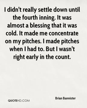 Brian Bannister - I didn't really settle down until the fourth inning. It was almost a blessing that it was cold. It made me concentrate on my pitches. I made pitches when I had to. But I wasn't right early in the count.