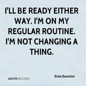 Brian Bannister - I'll be ready either way. I'm on my regular routine. I'm not changing a thing.