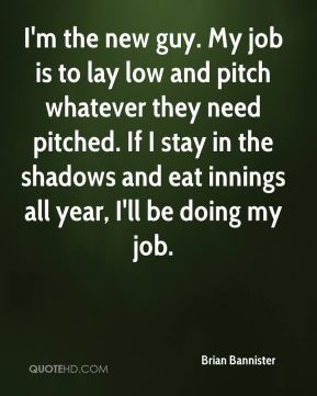 Brian Bannister - I'm the new guy. My job is to lay low and pitch whatever they need pitched. If I stay in the shadows and eat innings all year, I'll be doing my job.