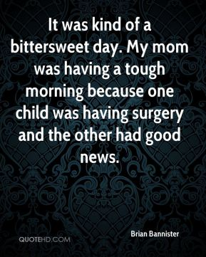 Brian Bannister - It was kind of a bittersweet day. My mom was having a tough morning because one child was having surgery and the other had good news.