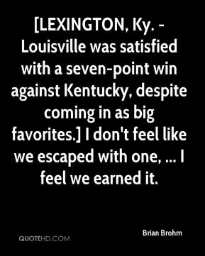 Brian Brohm - [LEXINGTON, Ky. - Louisville was satisfied with a seven-point win against Kentucky, despite coming in as big favorites.] I don't feel like we escaped with one, ... I feel we earned it.